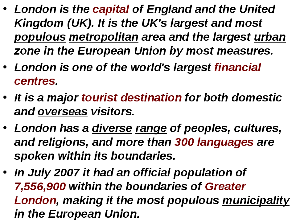 London is the capital of England and the United Kingdom (UK). It is the UK's...