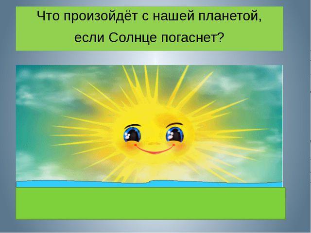 Что произойдёт с нашей планетой, если Солнце погаснет?