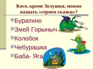 Кого, кроме Золушки, можно назвать «героем сказки»? Буратино Змей Горыныч Кол