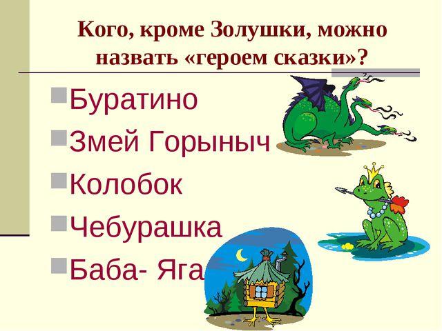 Кого, кроме Золушки, можно назвать «героем сказки»? Буратино Змей Горыныч Кол...