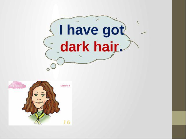I have got dark hair.