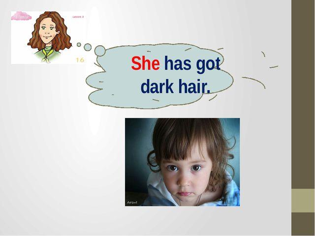 She has got dark hair.