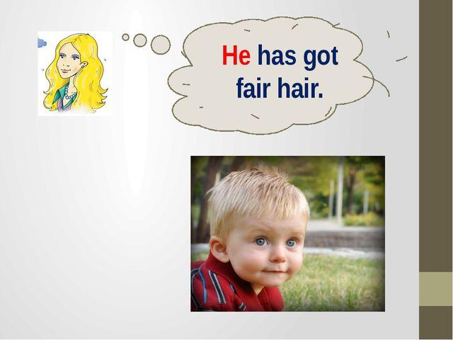 He has got fair hair.