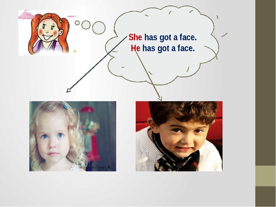 She has got a face. He has got a face.