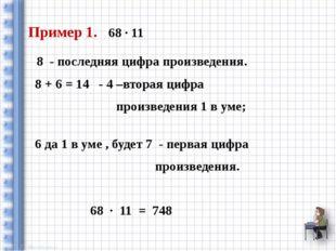 Пример 1. 68 ∙ 11 8 - последняя цифра произведения. 8 + 6 = 14 - 4 –вторая ци