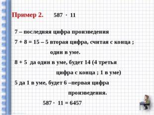 Пример 2. 587 ∙ 11 7 – последняя цифра произведения 7 + 8 = 15 – 5 вторая циф