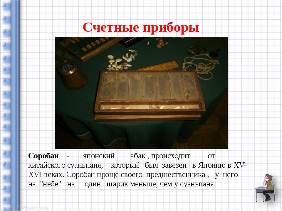 Счетные приборы Соробан - японский абак , происходит от китайского суаньпаня,...