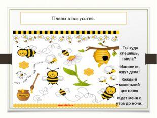 Пчелы в искусстве. - Ты куда спешишь, пчела? -Извините, ждут дела! Каждый мал