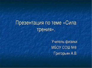 Презентация по теме «Сила трения». Учитель физики МБОУ СОШ №8 Григорьян А.В.