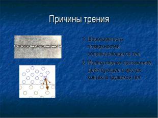Причины трения 1. Шероховатость поверхностей соприкасающихся тел. 2. Молекуля