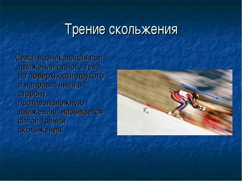 Трение скольжения Сила, возникающая при движении одного тела по поверхности д...
