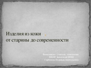 Изделия из кожи от старины до современности Выполнила : учитель технологии МК