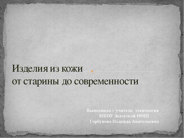 Изделия из кожи от старины до современности Выполнила : учитель технологии МК...
