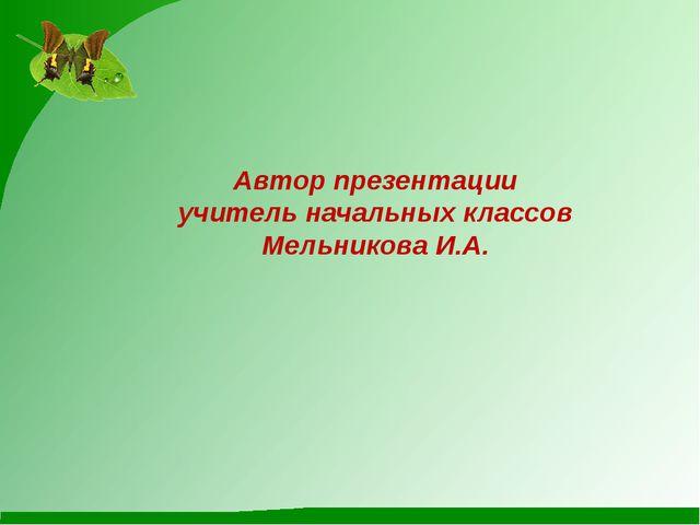 Автор презентации учитель начальных классов Мельникова И.А.