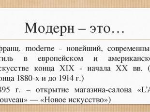 Модерн – это… (франц. moderne - новейший, современный), стиль в европейском и