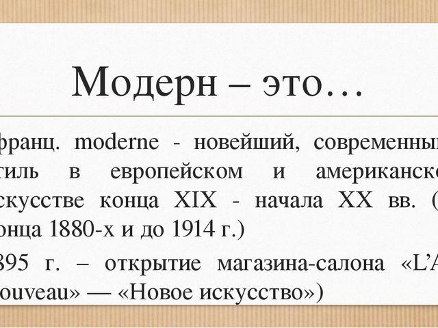 Модерн – это… (франц. moderne - новейший, современный), стиль в европейском и...