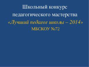 Школьный конкурс педагогического мастерства «Лучший педагог школы – 2014» МБ