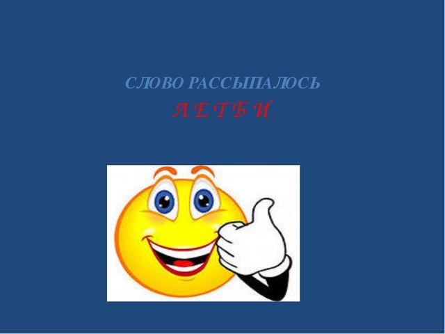 СЛОВО РАССЫПАЛОСЬ Л Е Т Б И