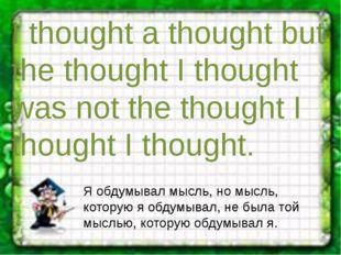 I thought a thought but the thought I thought was not the thought I thought I