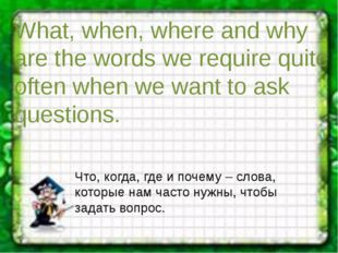 What, when, where and why are the words we require quite often when we want t