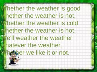 Whether the weather is good whether the weather is not, Whether the weather i