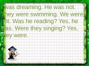I was dreaming. He was not. They were swimming. We were not. Was he reading?