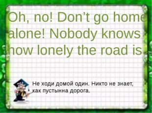 Oh, no! Don't go home alone! Nobody knows how lonely the road is. Не ходи дом