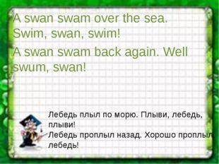 A swan swam over the sea. Swim, swan, swim! A swan swam back again. Well swum