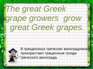 The great Greek grape growers grow great Greek grapes. В грандиозных гречес