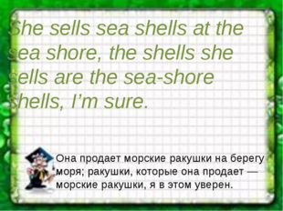 She sells sea shells at the sea shore, the shells she sells are the sea-shore