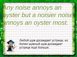 Any noise annoys an oyster but a noisier noise annoys an oyster most. Любой ш