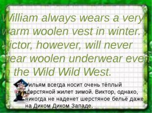 William always wears a very warm woolen vest in winter. Victor, however, will