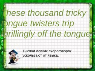 These thousand tricky tongue twisters trip thrillingly off the tongue. Тысячи