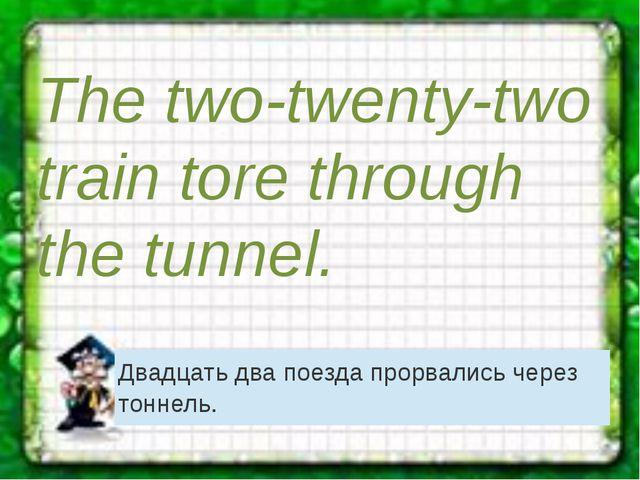 The two-twenty-two train tore through the tunnel. Двадцать два поезда прорвал...