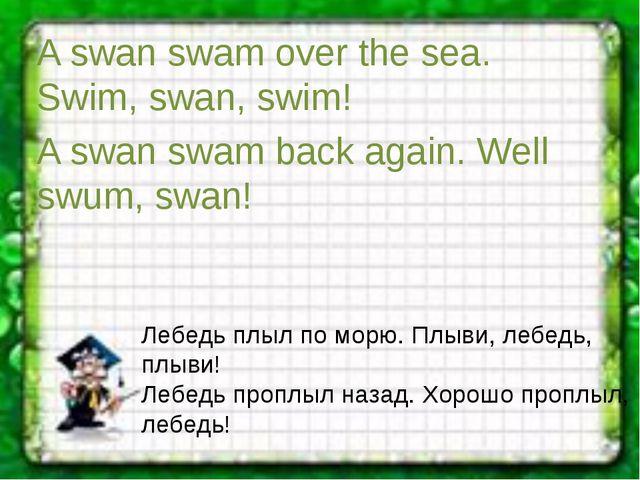 A swan swam over the sea. Swim, swan, swim! A swan swam back again. Well swum...
