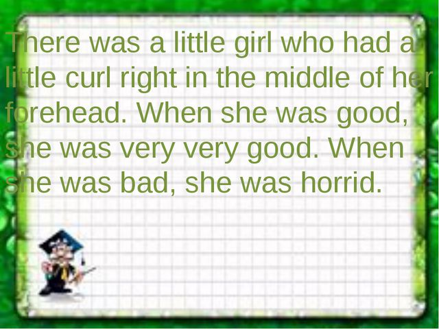There was a little girl who had a little curl right in the middle of her fore...