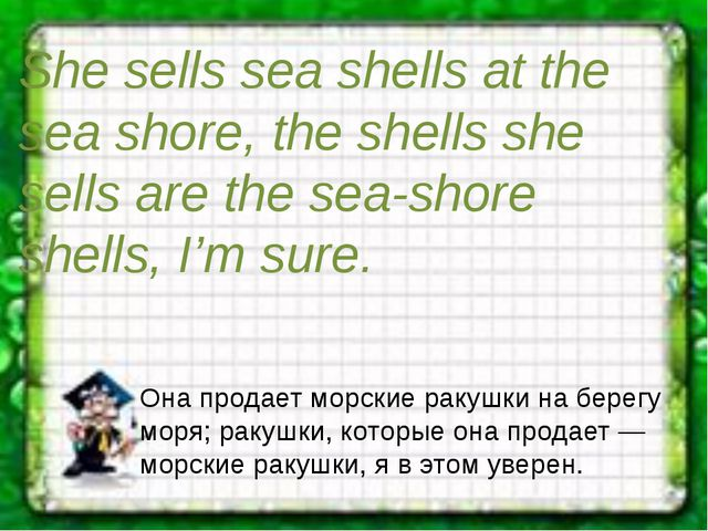 She sells sea shells at the sea shore, the shells she sells are the sea-shore...