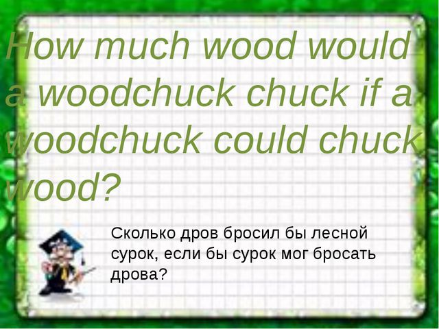How much wood would a woodchuck chuck if a woodchuck could chuck wood? Скольк...
