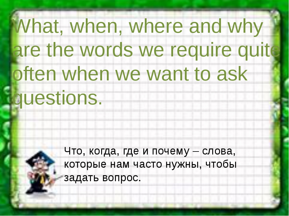What, when, where and why are the words we require quite often when we want t...