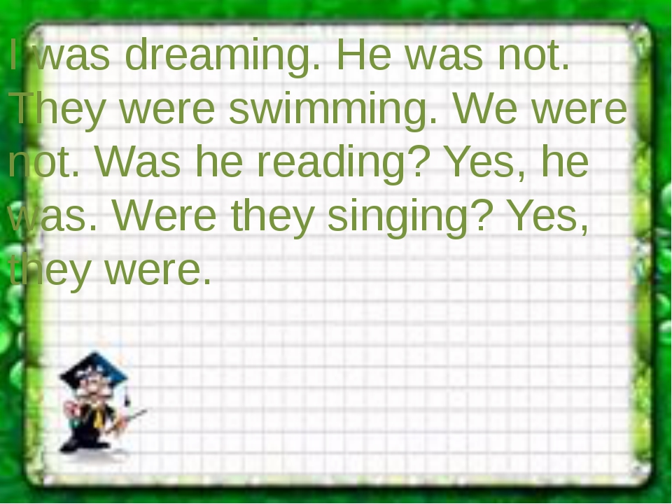 I was dreaming. He was not. They were swimming. We were not. Was he reading?...