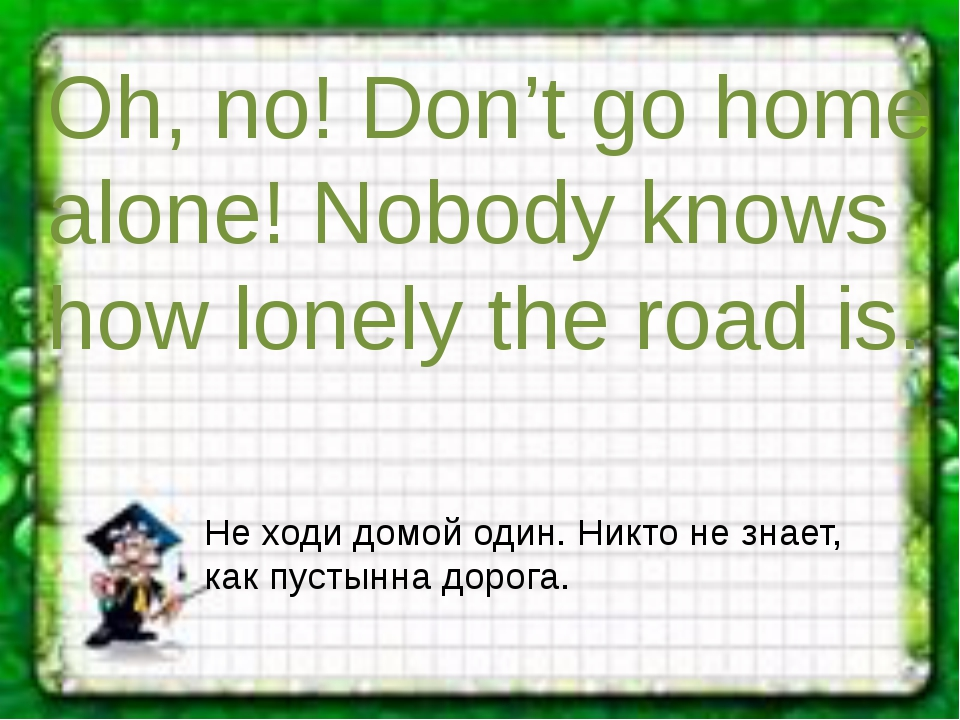 Oh, no! Don't go home alone! Nobody knows how lonely the road is. Не ходи дом...