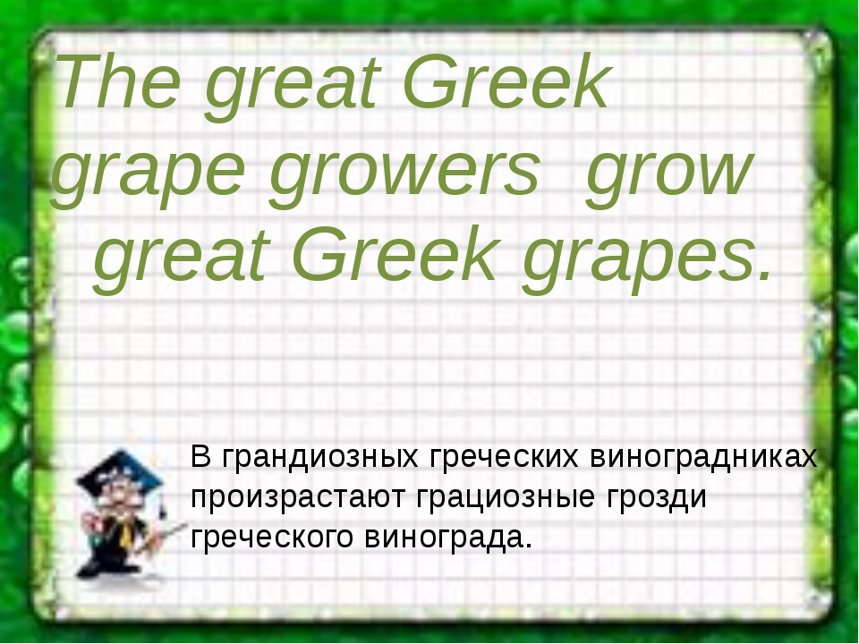 The great Greek grape growers grow great Greek grapes. В грандиозных гречес...