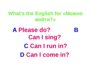 What's the English for «Можно войти?» A Please do? B Can I sing? C Can I run