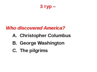3 тур – Who discovered America? 	A. Christopher Columbus 	B. George Washingto