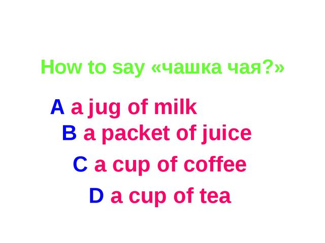 How to say «чашка чая?» A a jug of milk B a packet of juice C a cup of coffe...