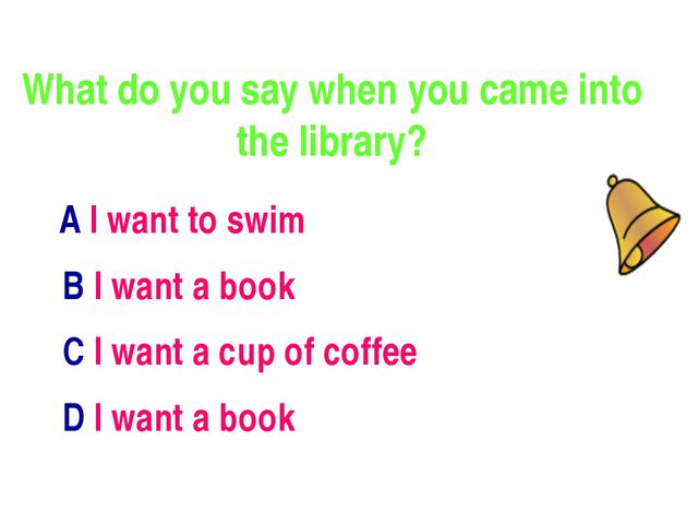 What do you say when you came into the library? А I want to swim В I want a b...