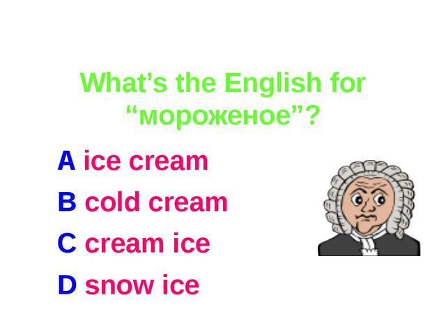 "What's the English for ""мороженое""? A ice cream B cold cream C cream ice D s..."