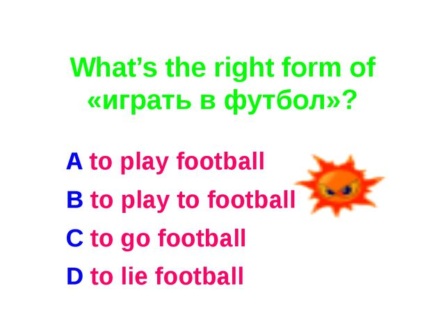 What's the right form of «играть в футбол»? A to play football B to play to...