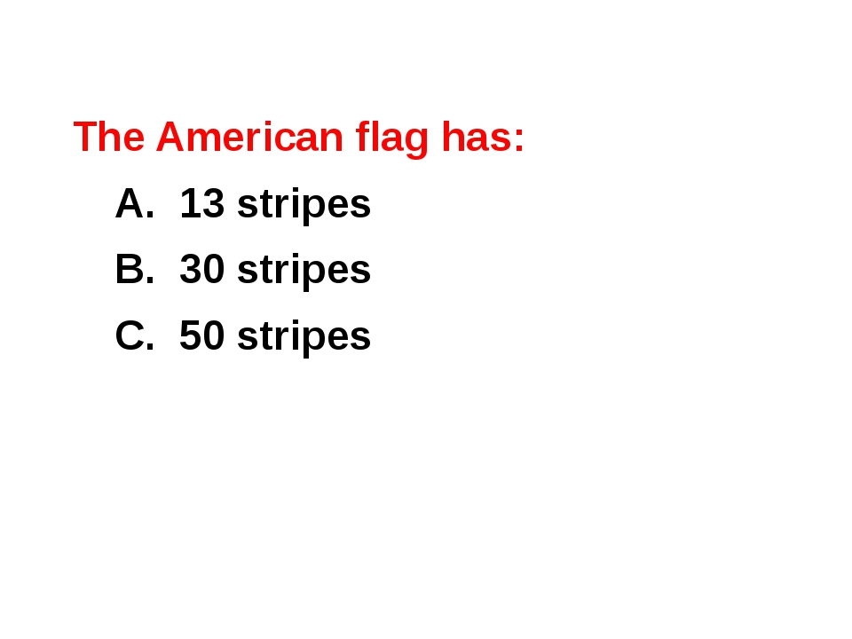 The American flag has: 	A. 13 stripes 	B. 30 stripes 	C. 50 stripes