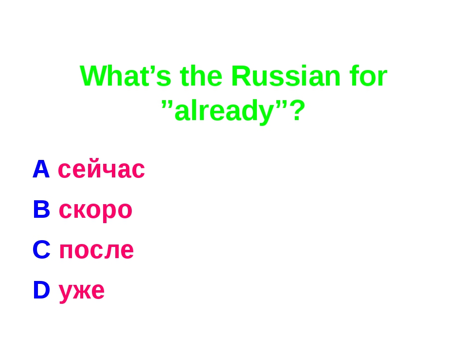 "What's the Russian for ""already""? A сейчас B скоро C после D уже"
